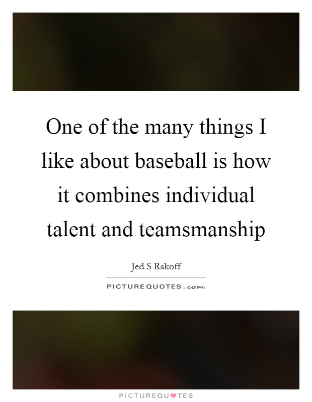 One of the many things I like about baseball is how it combines individual talent and teamsmanship Picture Quote #1