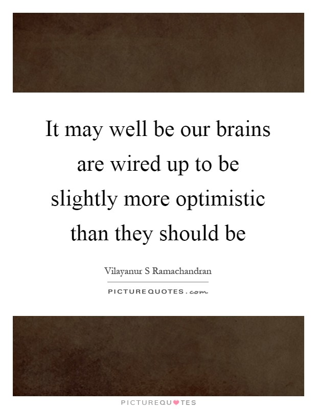 It may well be our brains are wired up to be slightly more optimistic than they should be Picture Quote #1