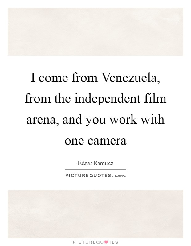 I come from Venezuela, from the independent film arena, and you work with one camera Picture Quote #1