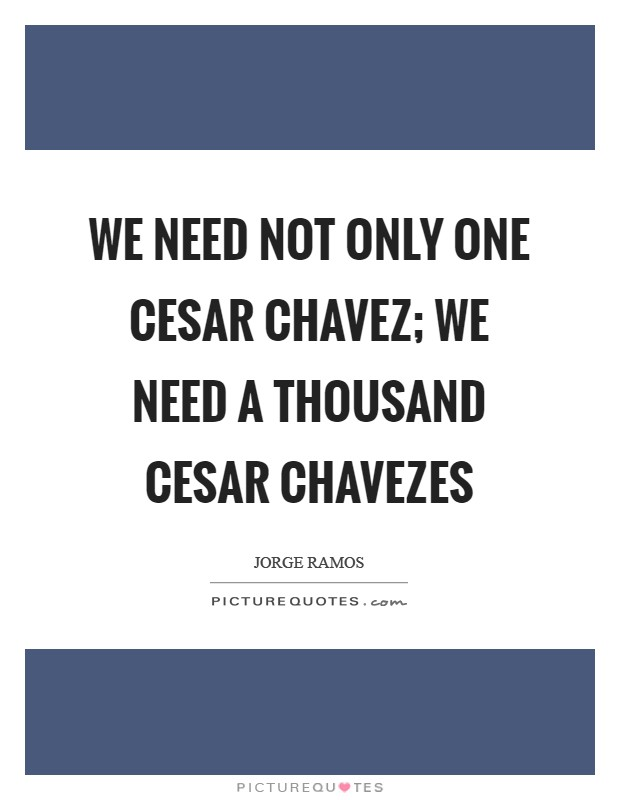 We need not only one Cesar Chavez; we need a thousand Cesar Chavezes Picture Quote #1