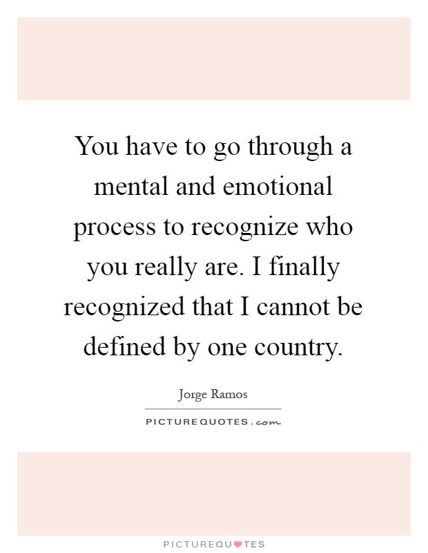 You have to go through a mental and emotional process to recognize who you really are. I finally recognized that I cannot be defined by one country Picture Quote #1