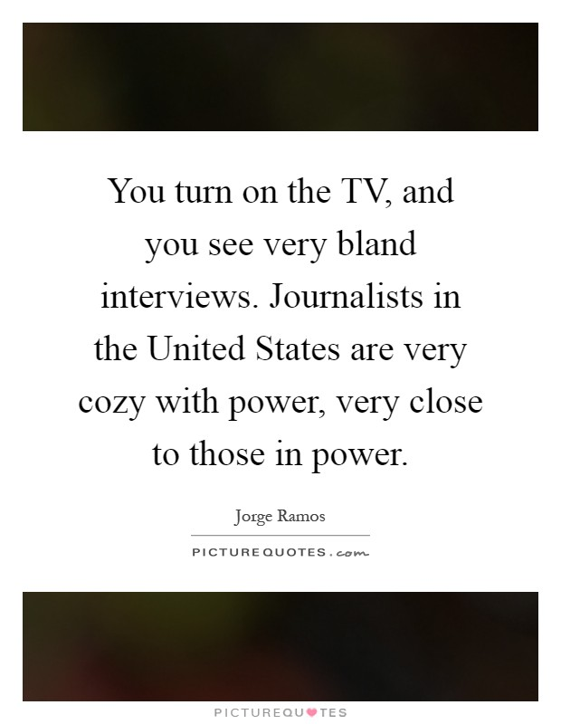 You turn on the TV, and you see very bland interviews. Journalists in the United States are very cozy with power, very close to those in power Picture Quote #1