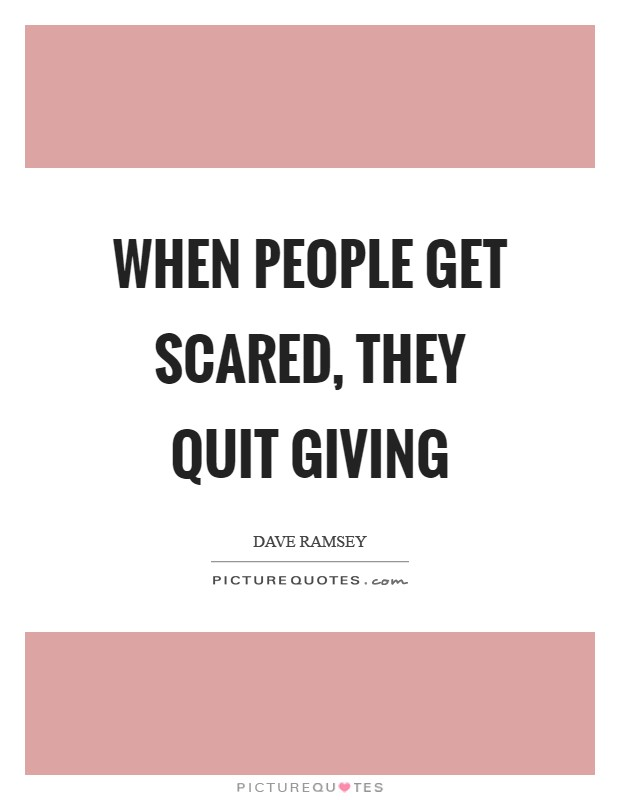 When people get scared, they quit giving Picture Quote #1