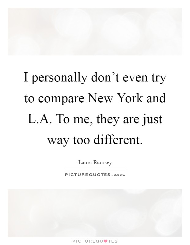 I personally don't even try to compare New York and L.A. To me, they are just way too different Picture Quote #1