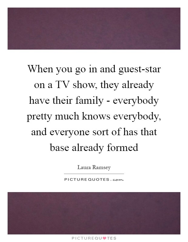 When you go in and guest-star on a TV show, they already have their family - everybody pretty much knows everybody, and everyone sort of has that base already formed Picture Quote #1