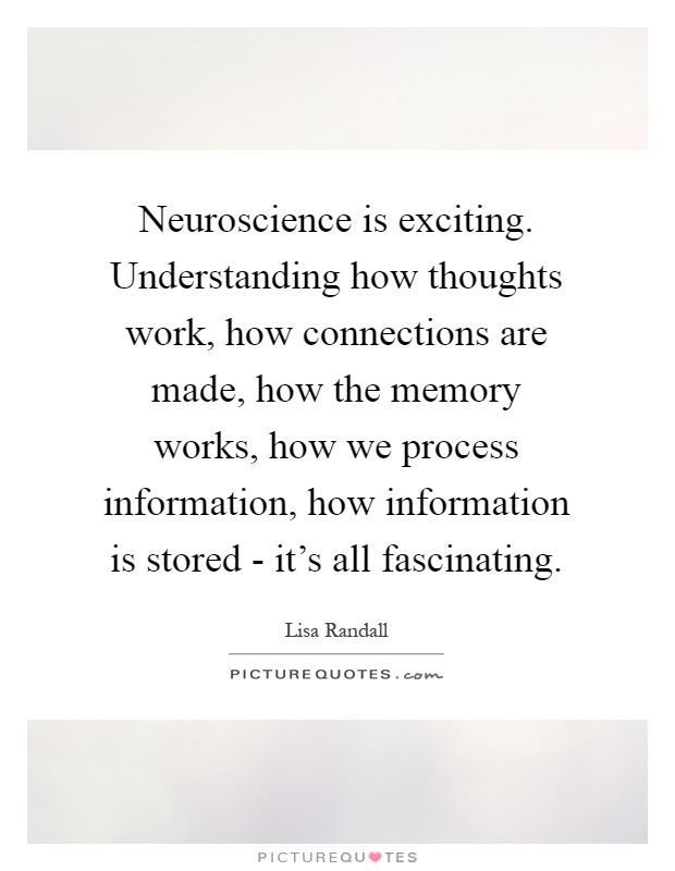 Neuroscience is exciting. Understanding how thoughts work, how connections are made, how the memory works, how we process information, how information is stored - it's all fascinating Picture Quote #1