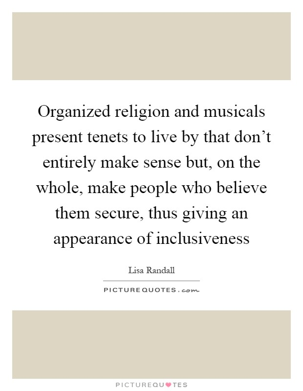 Organized religion and musicals present tenets to live by that don't entirely make sense but, on the whole, make people who believe them secure, thus giving an appearance of inclusiveness Picture Quote #1