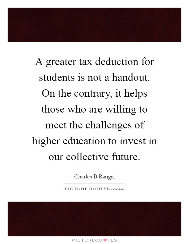 A greater tax deduction for students is not a handout. On the contrary, it helps those who are willing to meet the challenges of higher education to invest in our collective future Picture Quote #1