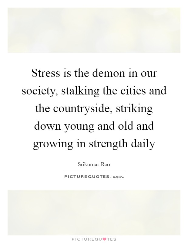 Stress is the demon in our society, stalking the cities and the countryside, striking down young and old and growing in strength daily Picture Quote #1