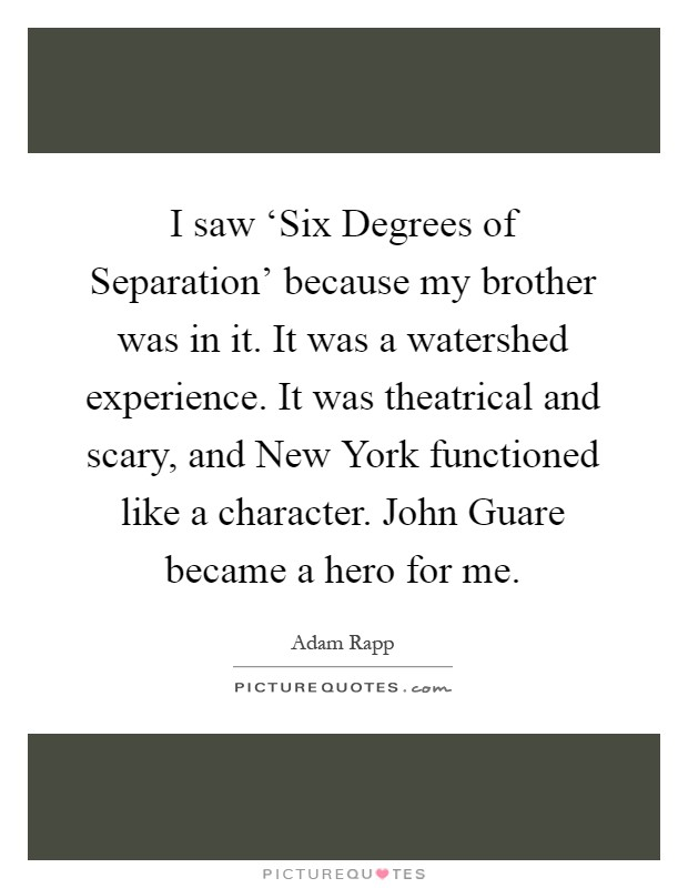 I Saw Six Degrees Of Separation Because My Brother Was In It It Was A Watershed Experience It Was Theatrical And Scary And New York Functioned Like A