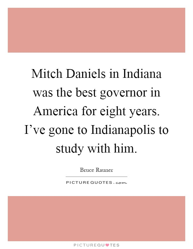 Mitch Daniels in Indiana was the best governor in America for eight years. I've gone to Indianapolis to study with him Picture Quote #1