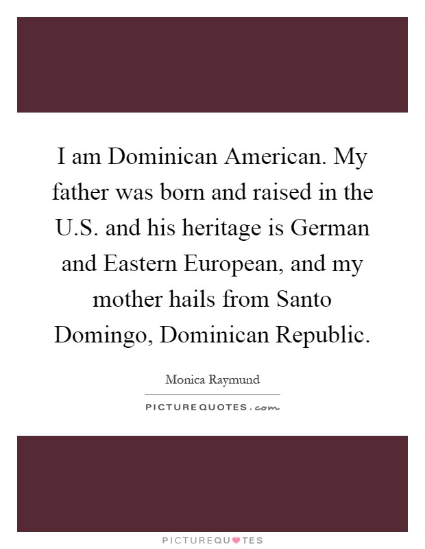 I am Dominican American. My father was born and raised in the U.S. and his heritage is German and Eastern European, and my mother hails from Santo Domingo, Dominican Republic Picture Quote #1