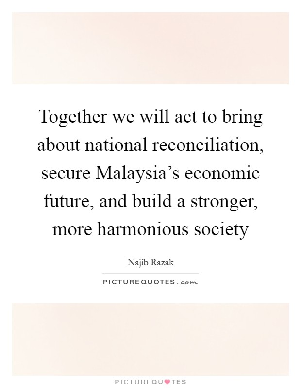 Together we will act to bring about national reconciliation, secure Malaysia's economic future, and build a stronger, more harmonious society Picture Quote #1