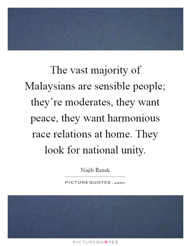 The vast majority of Malaysians are sensible people; they're moderates, they want peace, they want harmonious race relations at home. They look for national unity Picture Quote #1