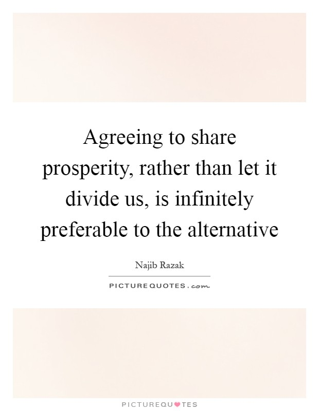Agreeing to share prosperity, rather than let it divide us, is infinitely preferable to the alternative Picture Quote #1