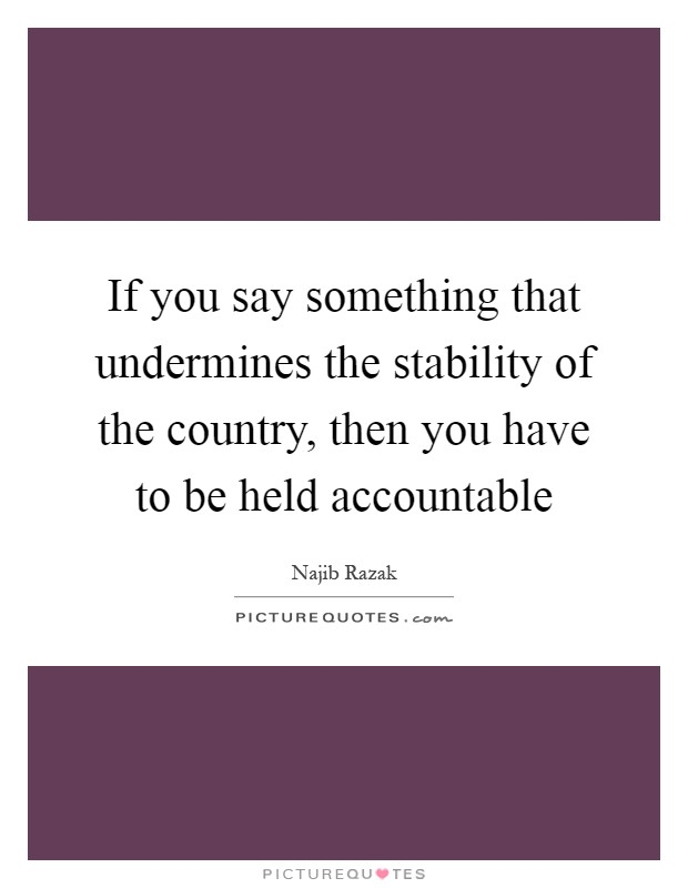 If you say something that undermines the stability of the country, then you have to be held accountable Picture Quote #1