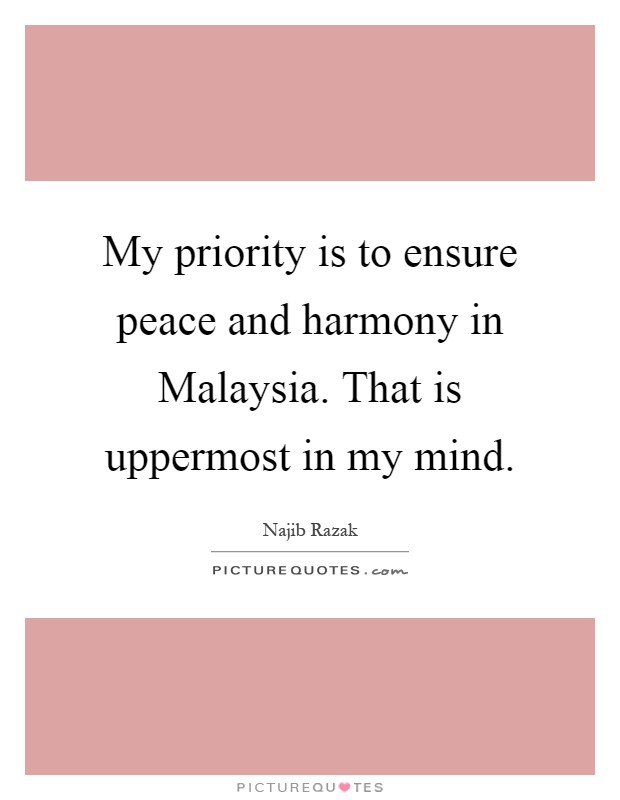 My priority is to ensure peace and harmony in Malaysia. That is uppermost in my mind Picture Quote #1