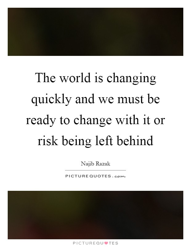 The world is changing quickly and we must be ready to change with it or risk being left behind Picture Quote #1