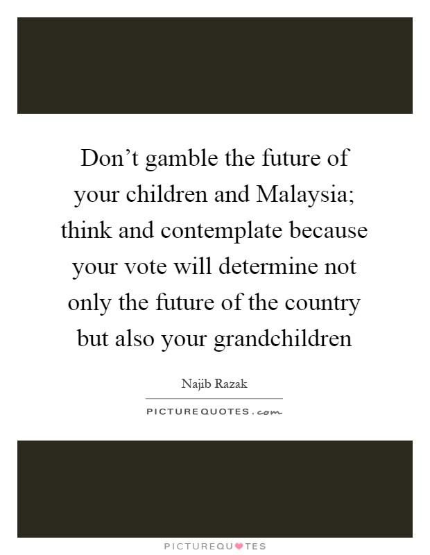 Don't gamble the future of your children and Malaysia; think and contemplate because your vote will determine not only the future of the country but also your grandchildren Picture Quote #1