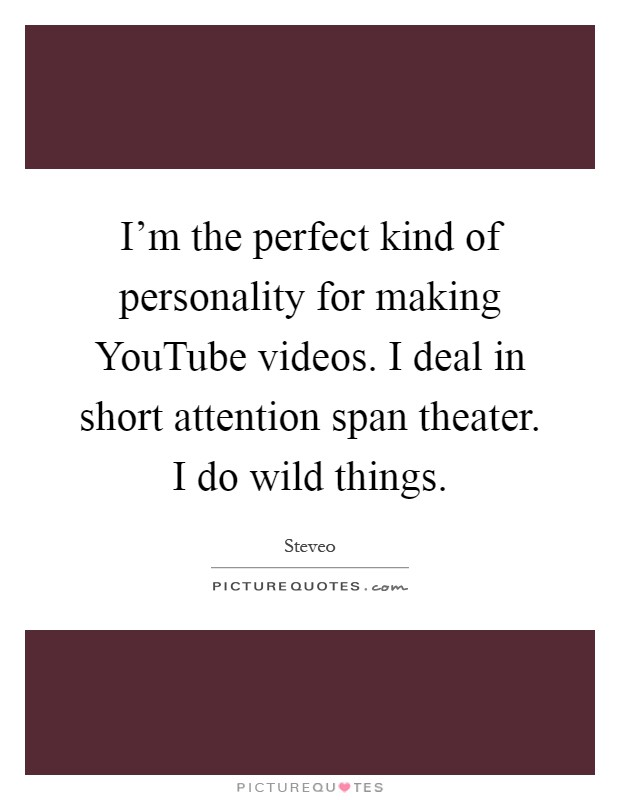I'm the perfect kind of personality for making YouTube videos. I deal in short attention span theater. I do wild things Picture Quote #1