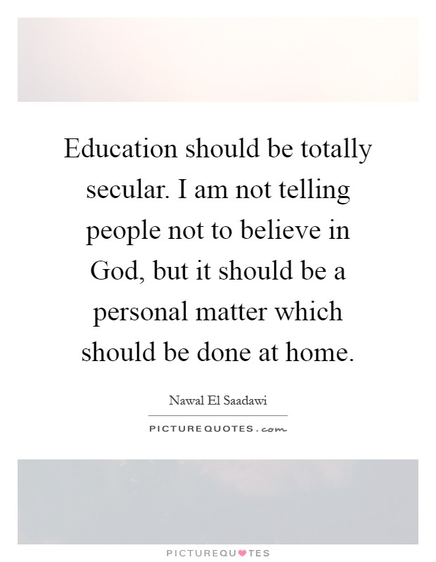 Education should be totally secular. I am not telling people not to believe in God, but it should be a personal matter which should be done at home Picture Quote #1