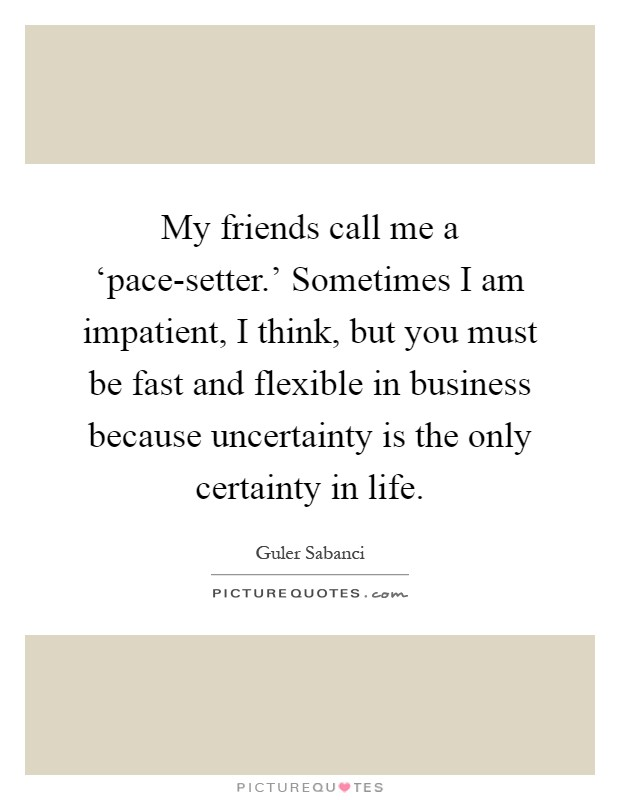 My friends call me a 'pace-setter.' Sometimes I am impatient, I think, but you must be fast and flexible in business because uncertainty is the only certainty in life Picture Quote #1