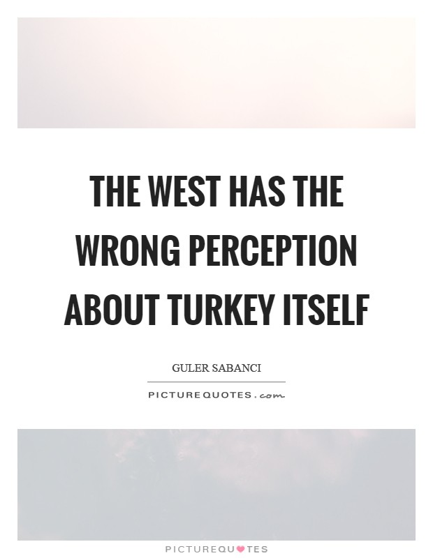 The West has the wrong perception about Turkey itself Picture Quote #1