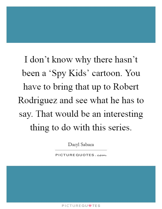 I don't know why there hasn't been a 'Spy Kids' cartoon. You have to bring that up to Robert Rodriguez and see what he has to say. That would be an interesting thing to do with this series Picture Quote #1