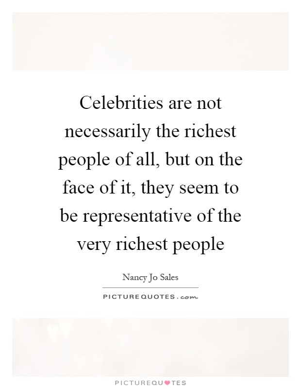 Celebrities are not necessarily the richest people of all, but on the face of it, they seem to be representative of the very richest people Picture Quote #1