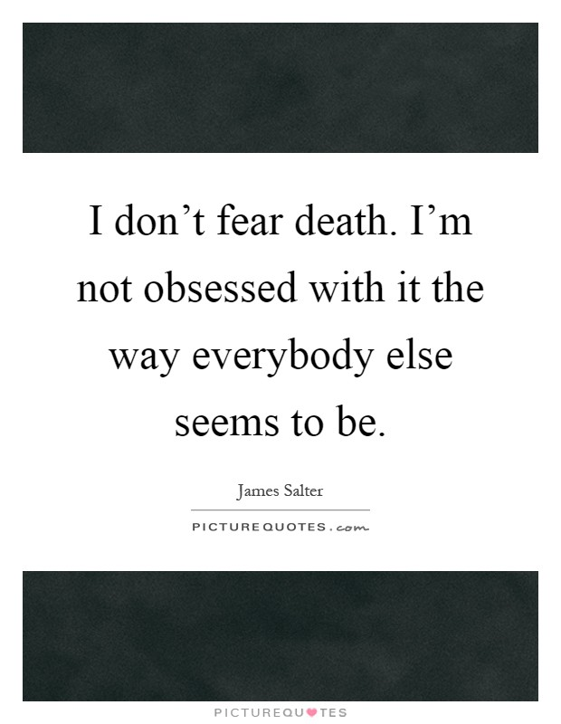 I don't fear death. I'm not obsessed with it the way everybody else seems to be Picture Quote #1