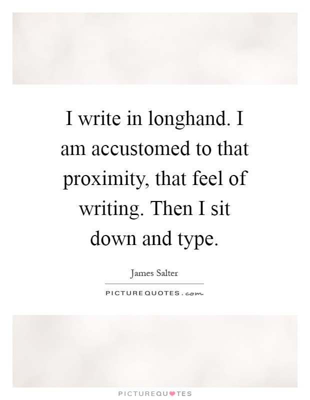 I write in longhand. I am accustomed to that proximity, that feel of writing. Then I sit down and type Picture Quote #1