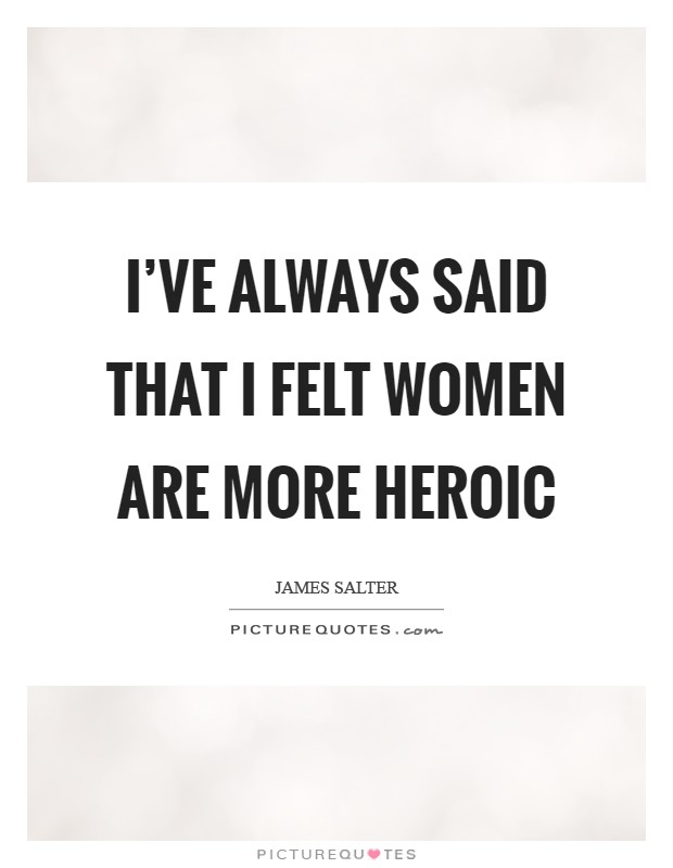 I've always said that I felt women are more heroic Picture Quote #1