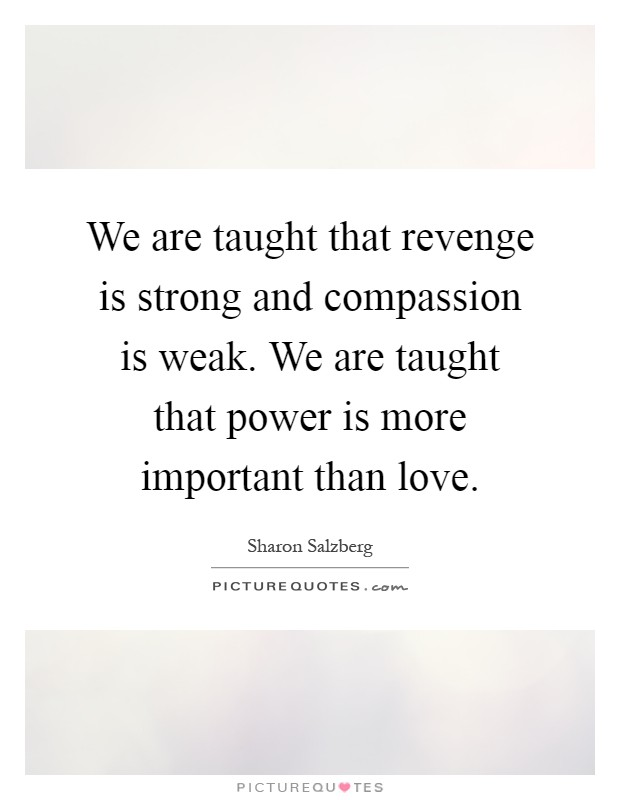 We are taught that revenge is strong and compassion is weak. We are taught that power is more important than love Picture Quote #1
