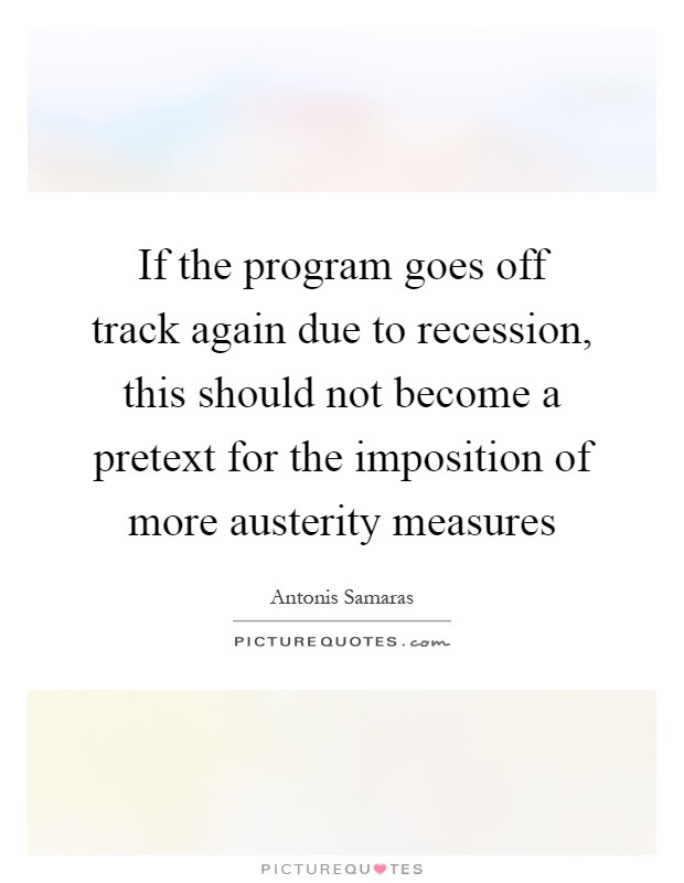 If the program goes off track again due to recession, this should not become a pretext for the imposition of more austerity measures Picture Quote #1