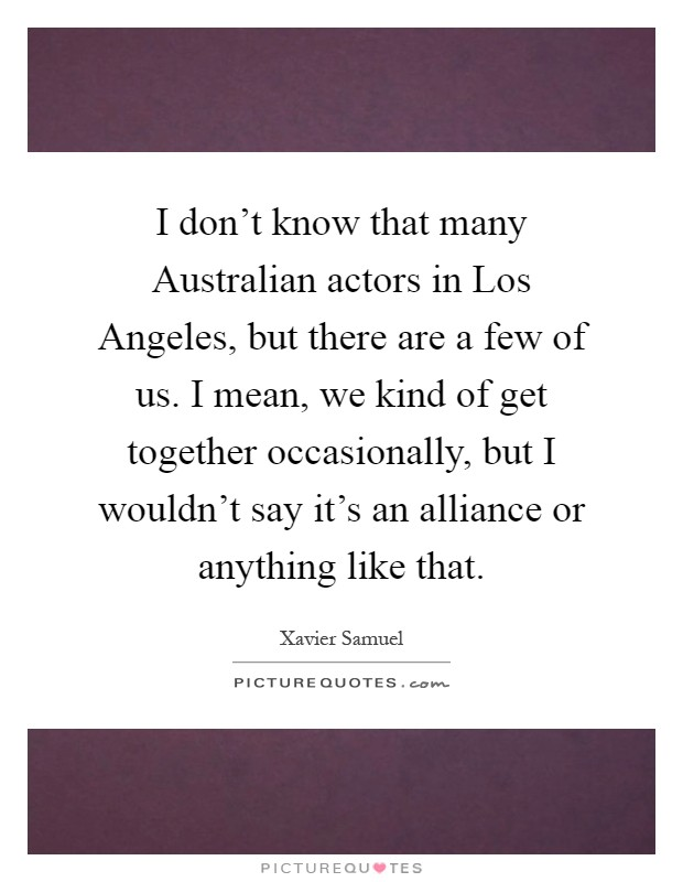 I don't know that many Australian actors in Los Angeles, but there are a few of us. I mean, we kind of get together occasionally, but I wouldn't say it's an alliance or anything like that Picture Quote #1