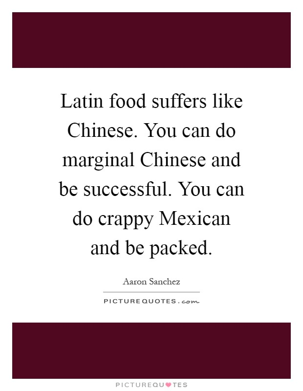 Latin food suffers like Chinese. You can do marginal Chinese and be successful. You can do crappy Mexican and be packed Picture Quote #1