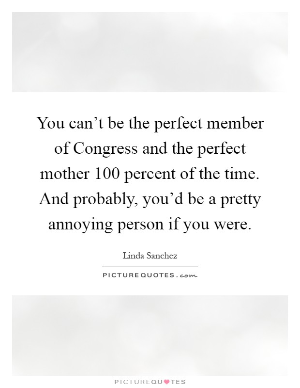 You can't be the perfect member of Congress and the perfect mother 100 percent of the time. And probably, you'd be a pretty annoying person if you were Picture Quote #1