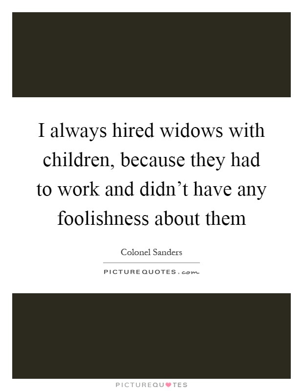 I always hired widows with children, because they had to work and didn't have any foolishness about them Picture Quote #1