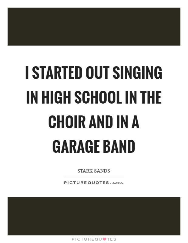 I started out singing in high school in the choir and in a garage band Picture Quote #1