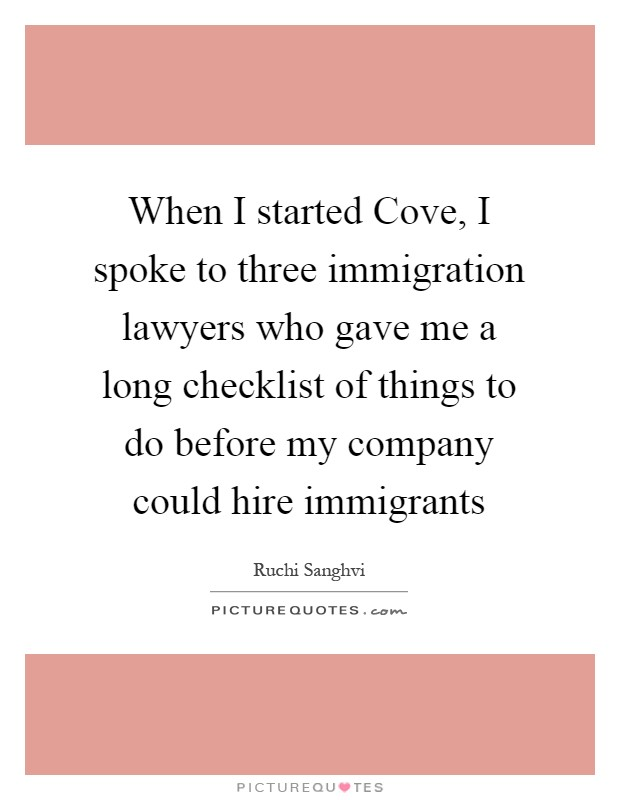 When I started Cove, I spoke to three immigration lawyers who gave me a long checklist of things to do before my company could hire immigrants Picture Quote #1