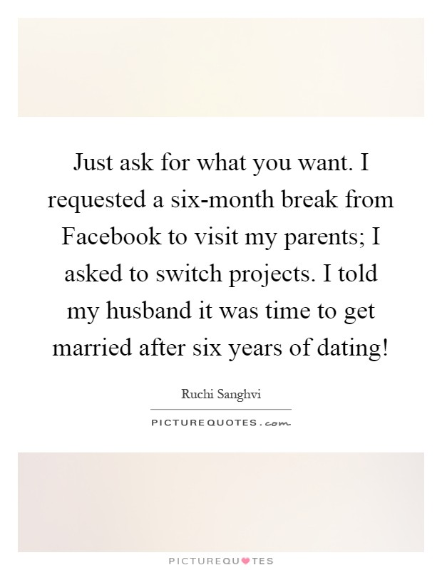 Just ask for what you want. I requested a six-month break from Facebook to visit my parents; I asked to switch projects. I told my husband it was time to get married after six years of dating! Picture Quote #1