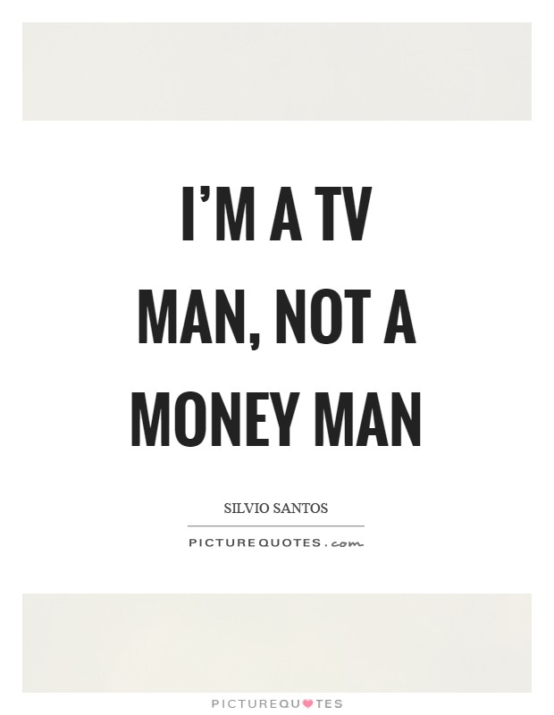 I'm a TV man, not a money man Picture Quote #1