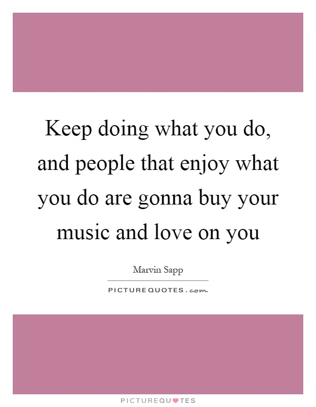 Keep doing what you do, and people that enjoy what you do are gonna buy your music and love on you Picture Quote #1