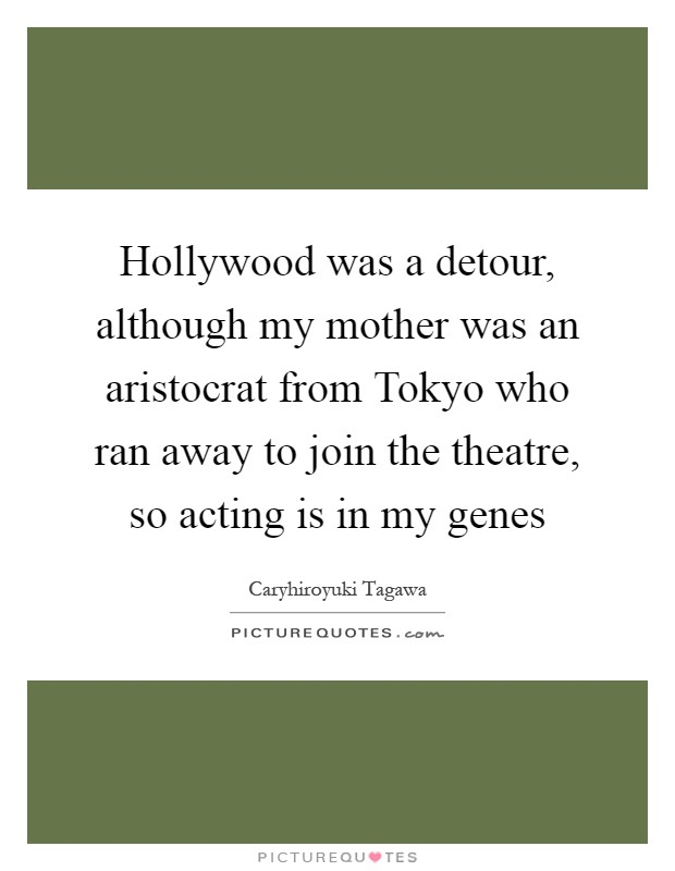 Hollywood was a detour, although my mother was an aristocrat from Tokyo who ran away to join the theatre, so acting is in my genes Picture Quote #1