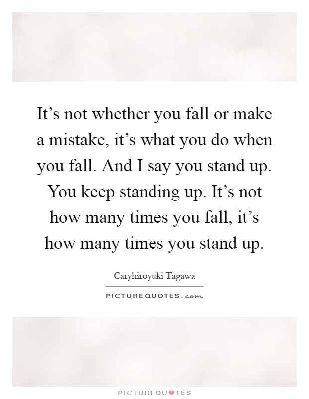 It's not whether you fall or make a mistake, it's what you do when you fall. And I say you stand up. You keep standing up. It's not how many times you fall, it's how many times you stand up Picture Quote #1