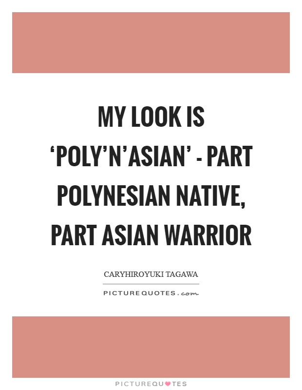 My look is 'Poly'n'Asian' - part Polynesian native, part Asian warrior Picture Quote #1