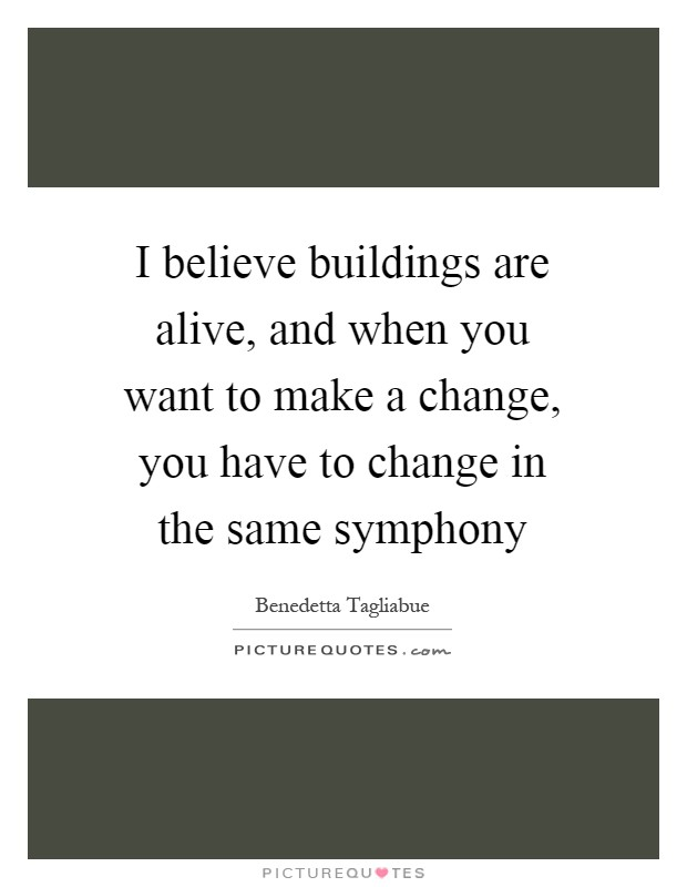 I believe buildings are alive, and when you want to make a change, you have to change in the same symphony Picture Quote #1