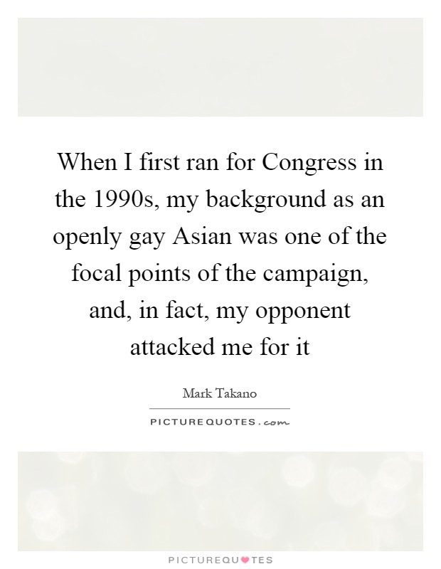 When I first ran for Congress in the 1990s, my background as an openly gay Asian was one of the focal points of the campaign, and, in fact, my opponent attacked me for it Picture Quote #1