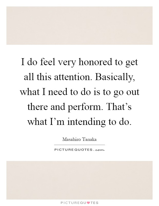I do feel very honored to get all this attention. Basically, what I need to do is to go out there and perform. That's what I'm intending to do Picture Quote #1