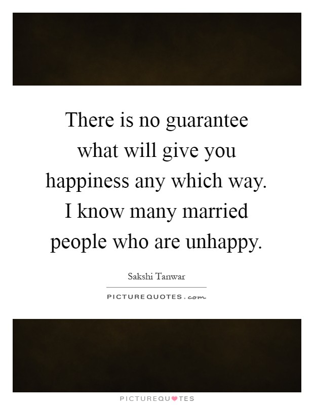 There is no guarantee what will give you happiness any which way. I know many married people who are unhappy Picture Quote #1